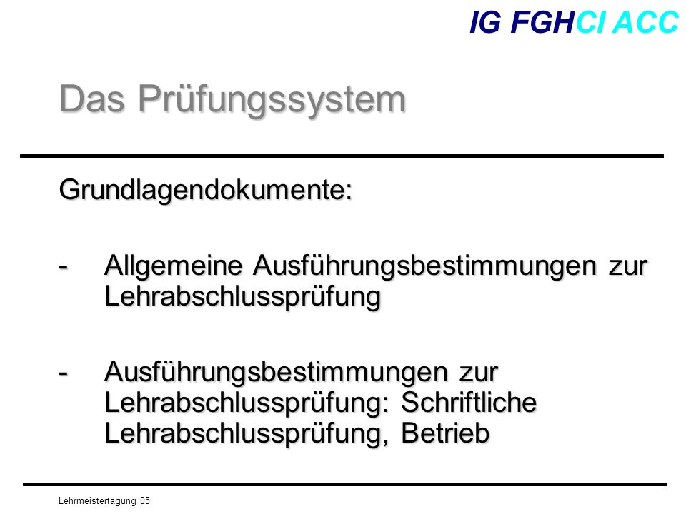 Lehrmeistertagung 05 IG FGHCI ACC Grundlagen für die mündliche Prüfung Modell- lehrgang Praxisbericht Beschreibung der Tätig- keiten, die der Lernende während der Lehre im Betrieb durchgeführt hat anhand von gezielt gestellten Fragen.