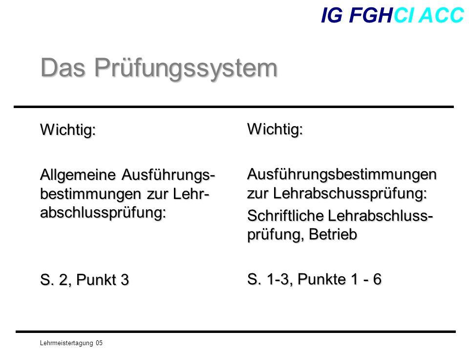Lehrmeistertagung 05 Wichtig: Allgemeine Ausführungs- bestimmungen zur Lehr- abschlussprüfung: S. 2, Punkt 3 IG FGHCI ACC Das Prüfungssystem Wichtig: