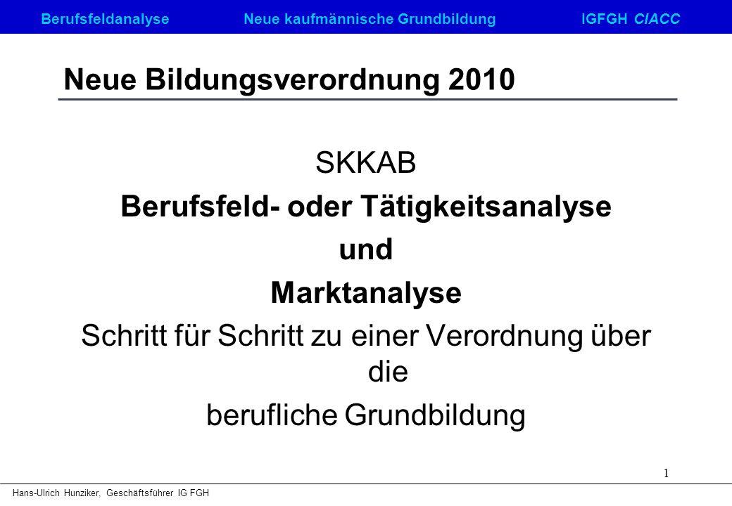 Berufsfeldanalyse Neue kaufmännische GrundbildungIGFGH CIACC Hans-Ulrich Hunziker, Geschäftsführer IG FGH 1 Neue Bildungsverordnung 2010 SKKAB Berufsf