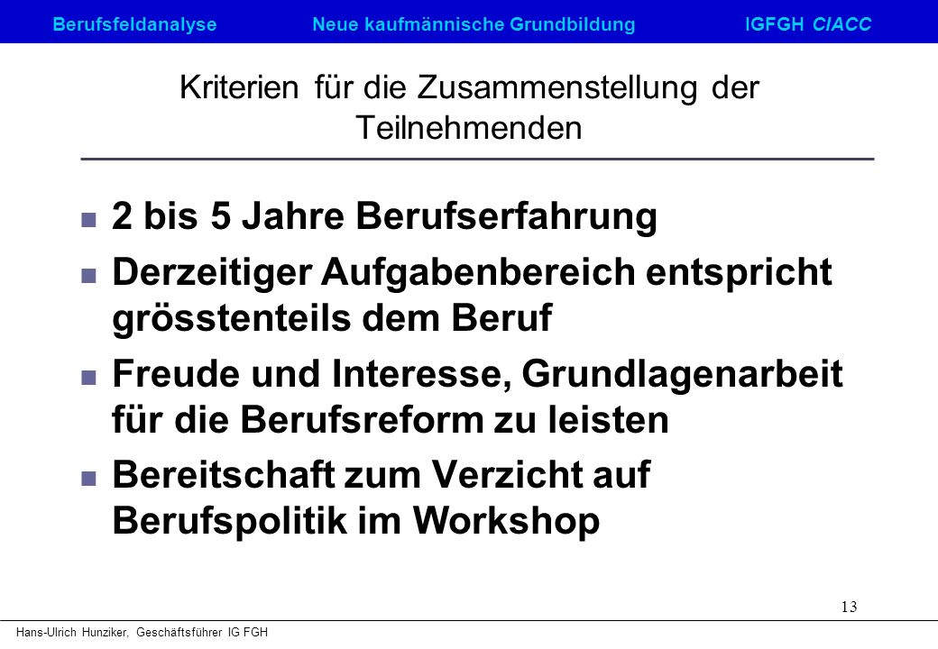 Berufsfeldanalyse Neue kaufmännische GrundbildungIGFGH CIACC Hans-Ulrich Hunziker, Geschäftsführer IG FGH 13 Kriterien für die Zusammenstellung der Te