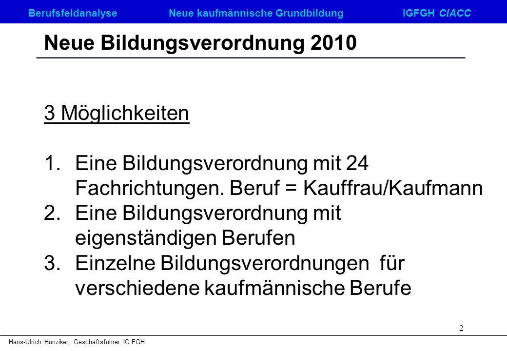 Berufsfeldanalyse Neue kaufmännische GrundbildungIGFGH CIACC Hans-Ulrich Hunziker, Geschäftsführer IG FGH 2 Neue Bildungsverordnung 2010 3 Möglichkeit