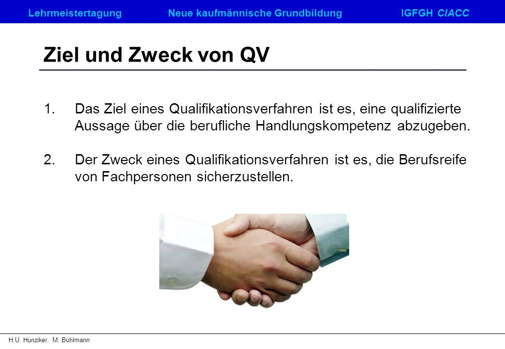 LehrmeistertagungNeue kaufmännische GrundbildungIGFGH CIACC H.U. Hunziker, M. Bühlmann Ziel und Zweck von QV 1.Das Ziel eines Qualifikationsverfahren