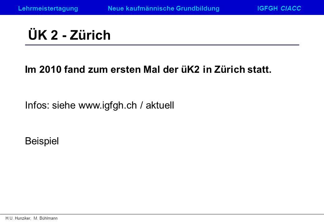 LehrmeistertagungNeue kaufmännische GrundbildungIGFGH CIACC H.U. Hunziker, M. Bühlmann ÜK 2 - Zürich Im 2010 fand zum ersten Mal der üK2 in Zürich sta