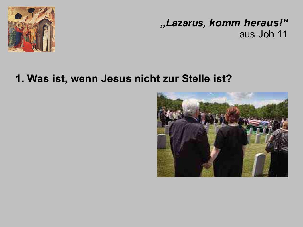 Lazarus, komm heraus.aus Joh 11 1. Was ist, wenn Jesus nicht zur Stelle ist.