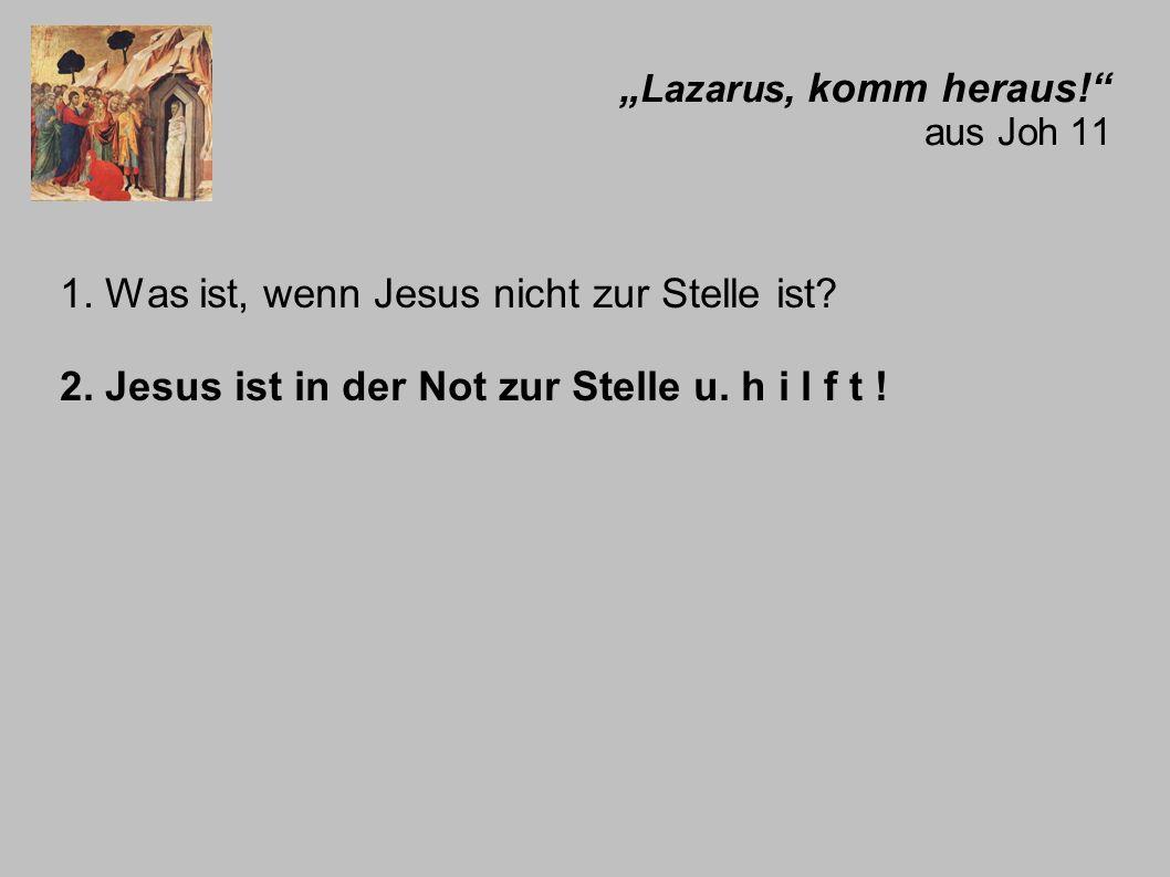 Lazarus, komm heraus! aus Joh 11 1. Was ist, wenn Jesus nicht zur Stelle ist? 2. Jesus ist in der Not zur Stelle u. h i l f t !