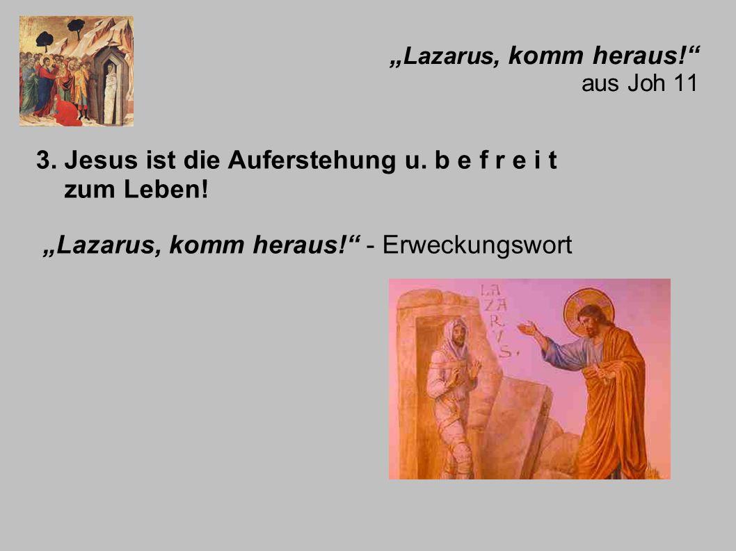 Lazarus, komm heraus! aus Joh 11 3. Jesus ist die Auferstehung u. b e f r e i t zum Leben! Lazarus, komm heraus! - Erweckungswort