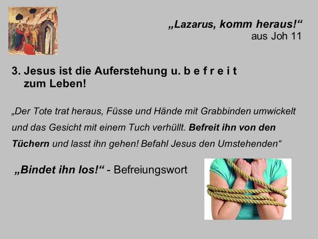 Lazarus, komm heraus! aus Joh 11 3. Jesus ist die Auferstehung u. b e f r e i t zum Leben! Der Tote trat heraus, Füsse und Hände mit Grabbinden umwick