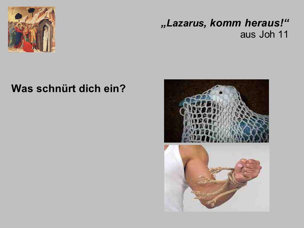 Lazarus, komm heraus! aus Joh 11 Was schnürt dich ein?