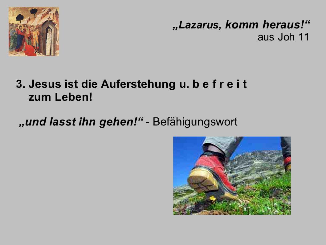 Lazarus, komm heraus! aus Joh 11 3. Jesus ist die Auferstehung u. b e f r e i t zum Leben! und lasst ihn gehen! - Befähigungswort