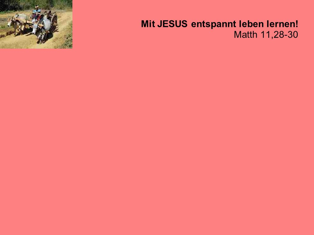 Mit JESUS entspannt leben lernen.Matth 11,28-30 Nehmt auf euch mein Joch und lernt von mir.