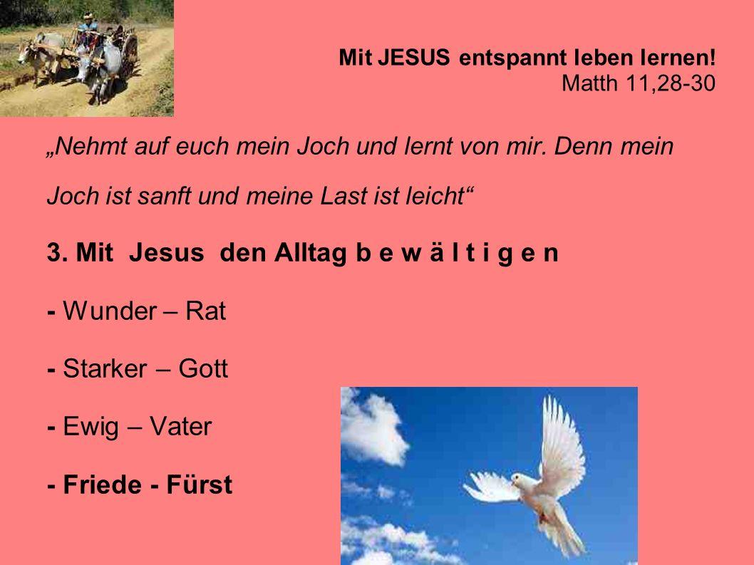Mit JESUS entspannt leben lernen! Matth 11,28-30 Nehmt auf euch mein Joch und lernt von mir. Denn mein Joch ist sanft und meine Last ist leicht 3. Mit