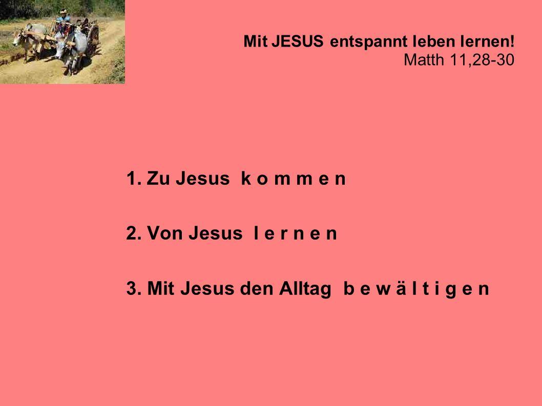 Mit JESUS entspannt leben lernen! Matth 11,28-30 1. Zu Jesus k o m m e n 2. Von Jesus l e r n e n 3. Mit Jesus den Alltag b e w ä l t i g e n