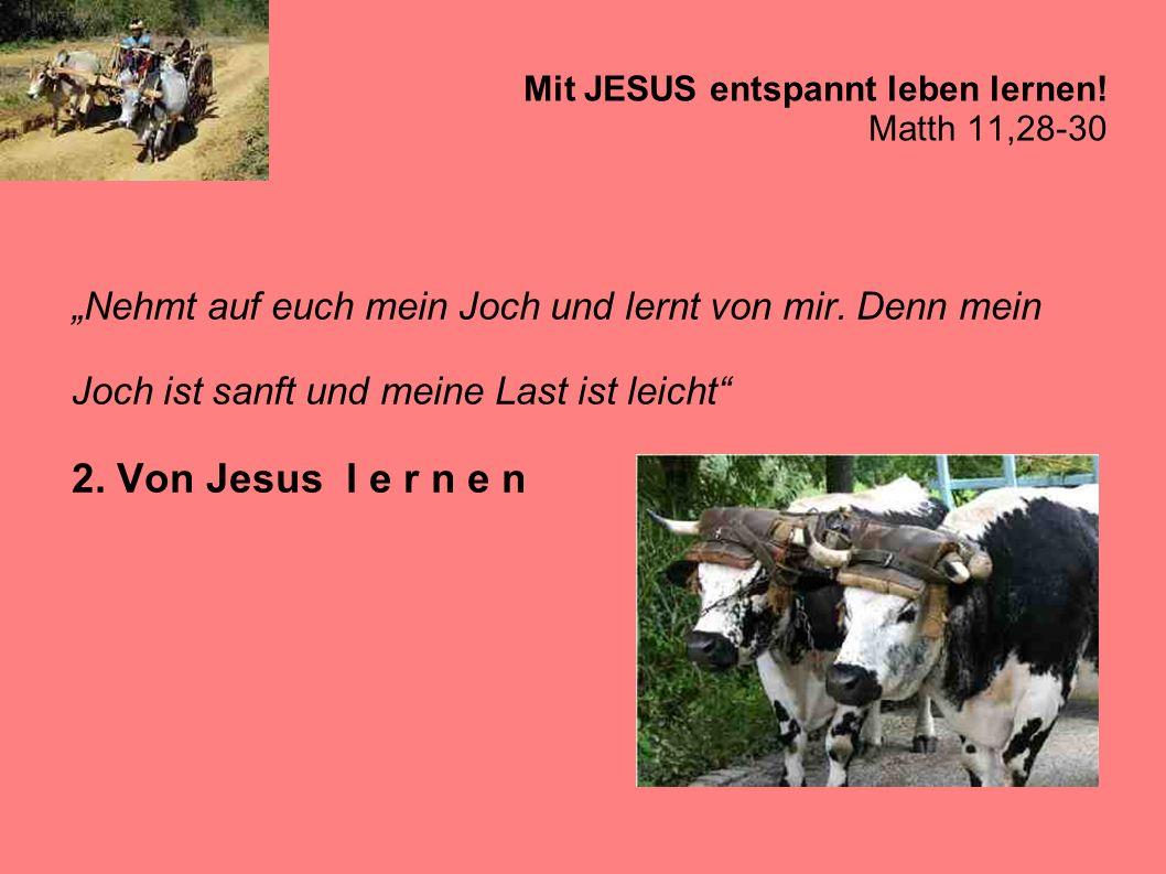 Mit JESUS entspannt leben lernen! Matth 11,28-30 Nehmt auf euch mein Joch und lernt von mir. Denn mein Joch ist sanft und meine Last ist leicht 2. Von