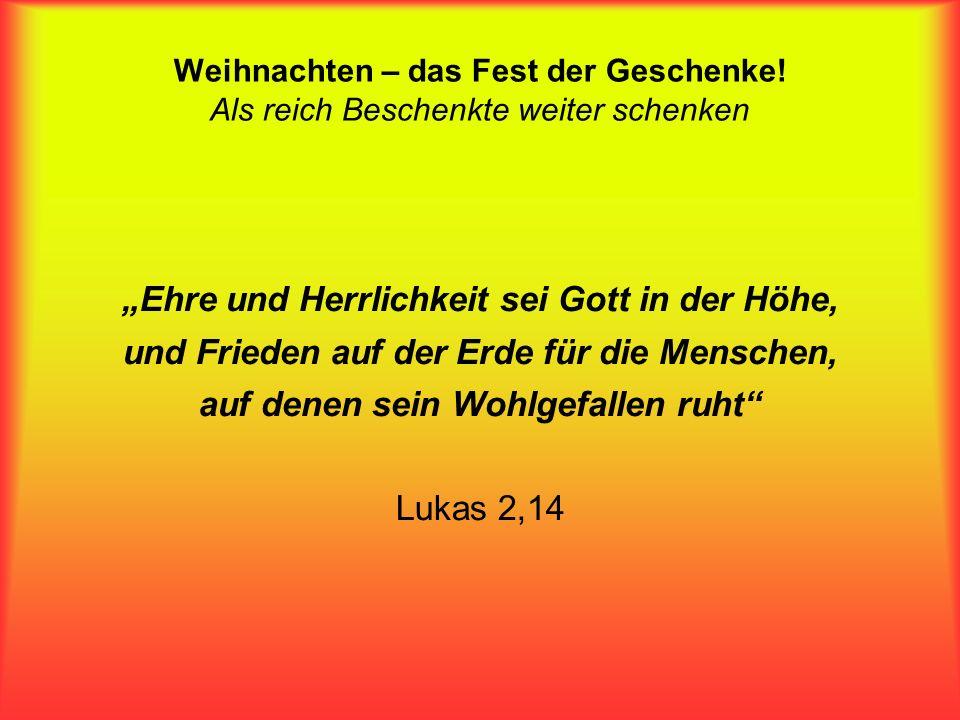 Ehre und Herrlichkeit sei Gott in der Höhe, und Frieden auf der Erde für die Menschen, auf denen sein Wohlgefallen ruht Lukas 2,14