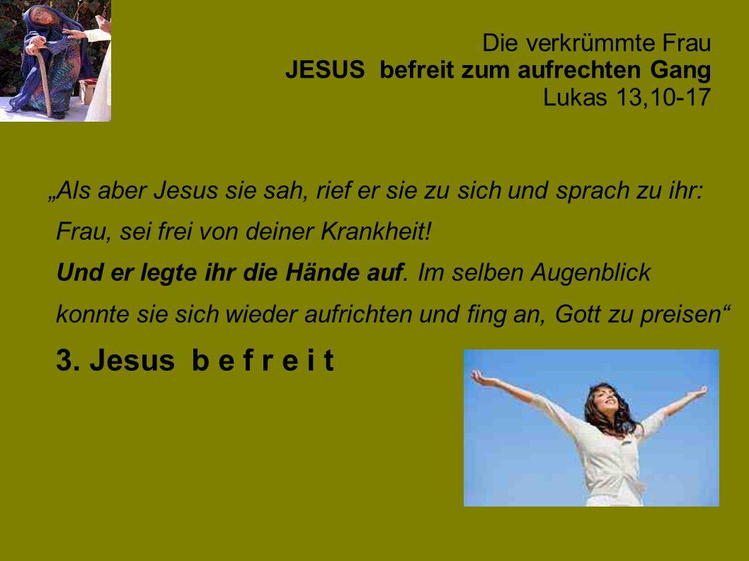 Die verkrümmte Frau JESUS befreit zum aufrechten Gang Lukas 13,10-17 Als aber Jesus sie sah, rief er sie zu sich und sprach zu ihr: Frau, sei frei von