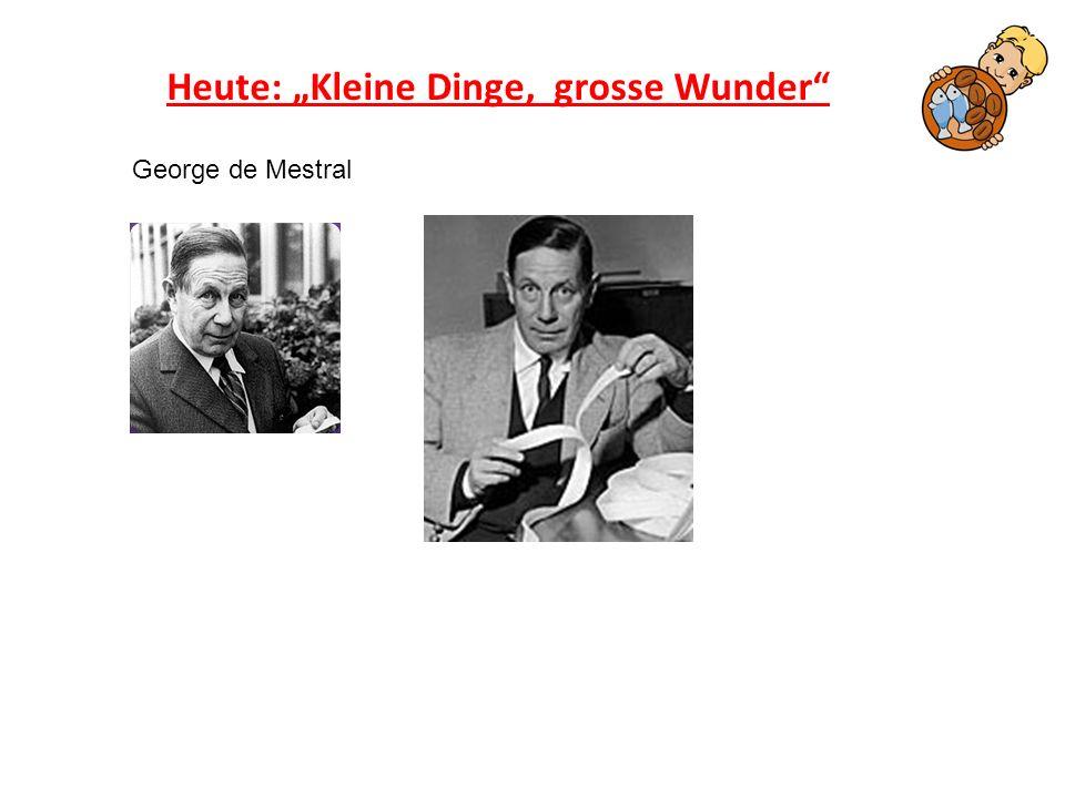 Heute: Kleine Dinge, grosse Wunder George de Mestral