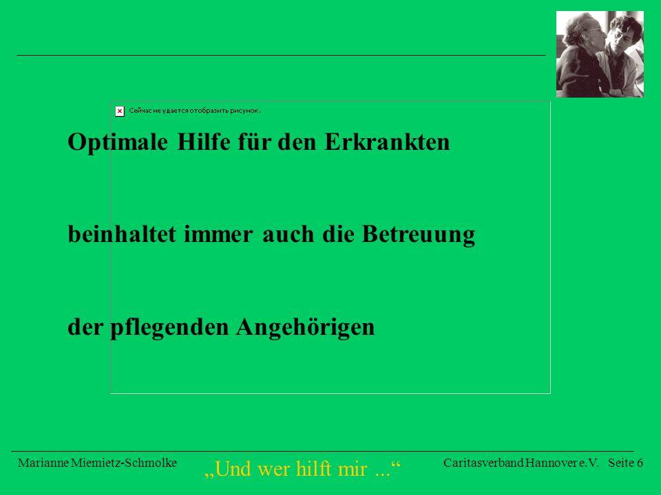 Und wer hilft mir... Marianne Miemietz-SchmolkeCaritasverband Hannover e.V. Seite 6 Optimale Hilfe für den Erkrankten beinhaltet immer auch die Betreu