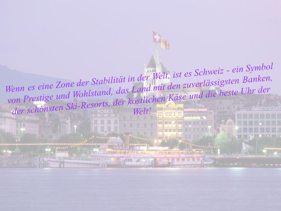 Wenn es eine Zone der Stabilität in der Welt, ist es Schweiz - ein Symbol von Prestige und Wohlstand, das Land mit den zuverlässigsten Banken, der schönsten Ski-Resorts, der köstlichen Käse und die beste Uhr der Welt!