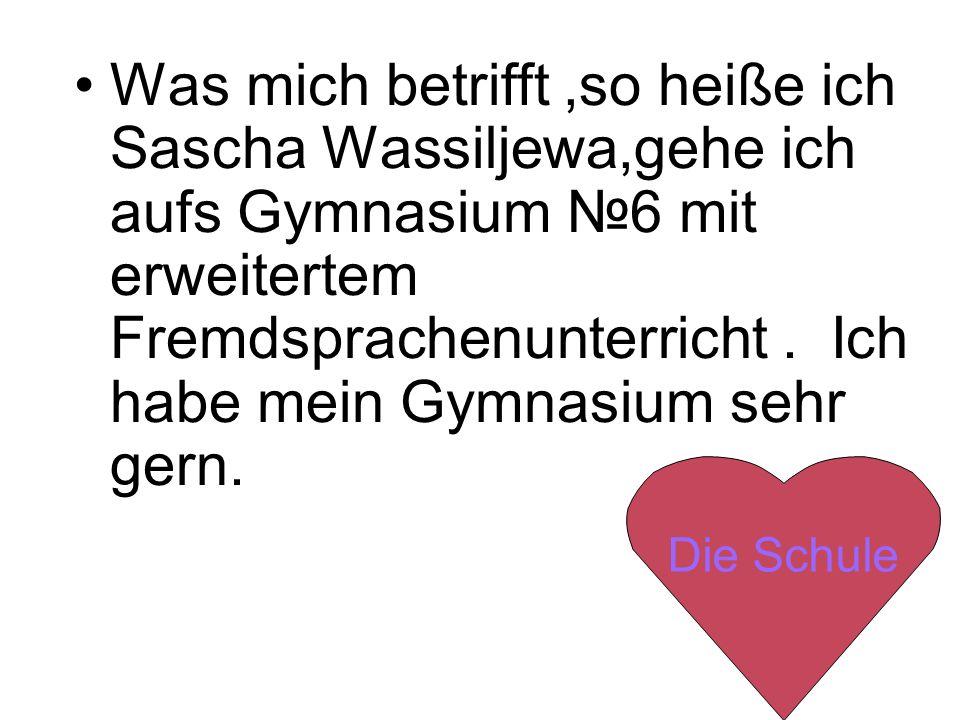Was mich betrifft,so heiße ich Sascha Wassiljewa,gehe ich aufs Gymnasium 6 mit erweitertem Fremdsprachenunterricht.