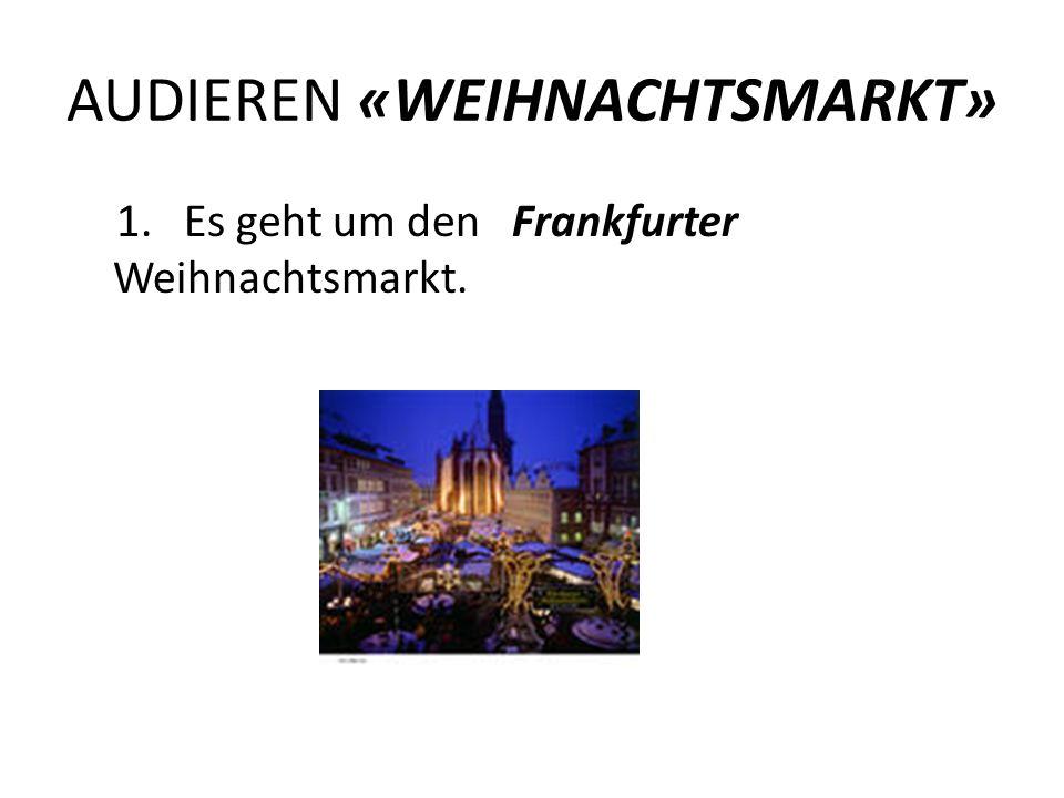 AUDIEREN «WEIHNACHTSMARKT» 1. Es geht um den Frankfurter Weihnachtsmarkt.