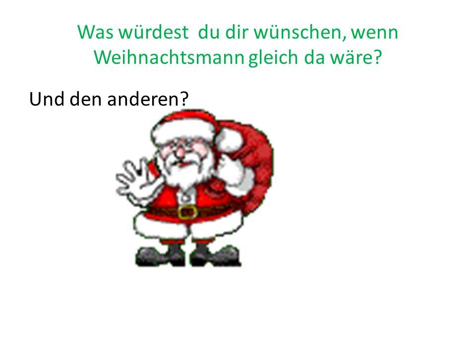 Was würdest du dir wünschen, wenn Weihnachtsmann gleich da wäre Und den anderen