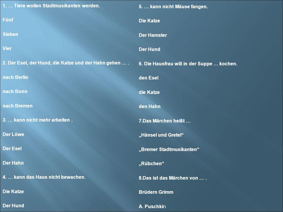 Fragebogen 1. … Tiere wollen Stadtmusikanten werden. Fünf Sieben Vier 2. Der Esel, der Hund, die Katze und der Hahn gehen …. nach Berlin nach Bonn nac