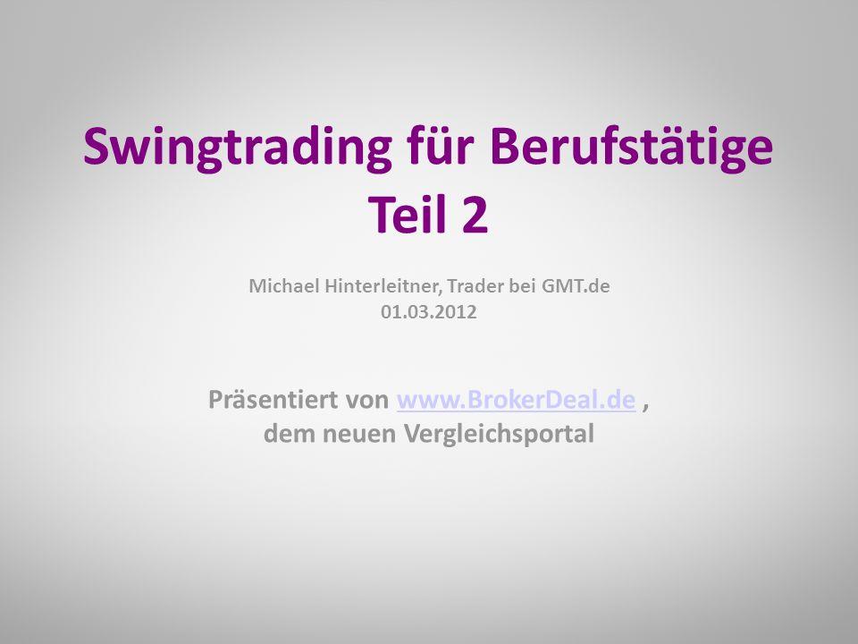 Präsentiert von www.BrokerDeal.de,www.BrokerDeal.de dem neuen Vergleichsportal Swingtrading für Berufstätige Teil 2 Michael Hinterleitner, Trader bei GMT.de 01.03.2012