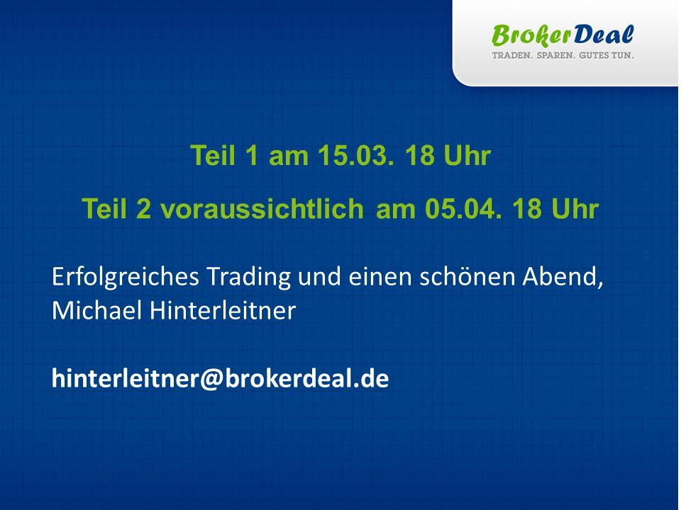 Erfolgreiches Trading und einen schönen Abend, Michael Hinterleitner hinterleitner@brokerdeal.de Teil 1 am 15.03. 18 Uhr Teil 2 voraussichtlich am 05.
