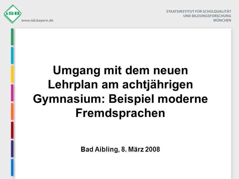 Umgang mit dem neuen Lehrplan am achtjährigen Gymnasium: Beispiel moderne Fremdsprachen Bad Aibling, 8. März 2008