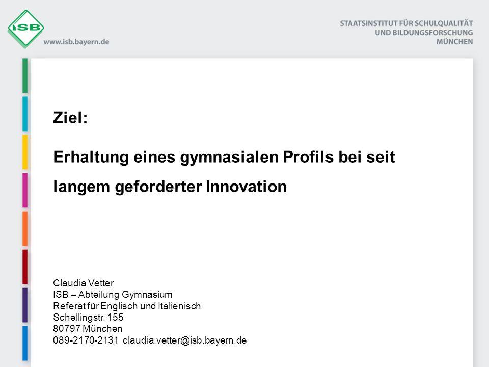 Ziel: Erhaltung eines gymnasialen Profils bei seit langem geforderter Innovation Claudia Vetter ISB – Abteilung Gymnasium Referat für Englisch und Ita
