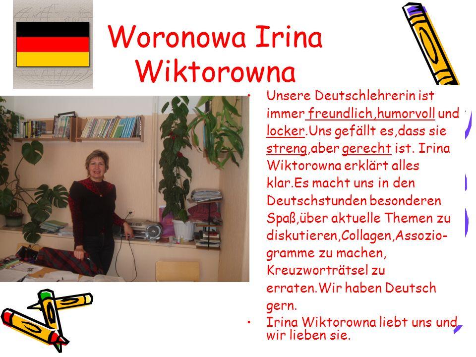 Woronowa Irina Wiktorowna Unsere Deutschlehrerin ist immer freundlich,humorvoll und locker.Uns gefällt es,dass sie streng,aber gerecht ist.