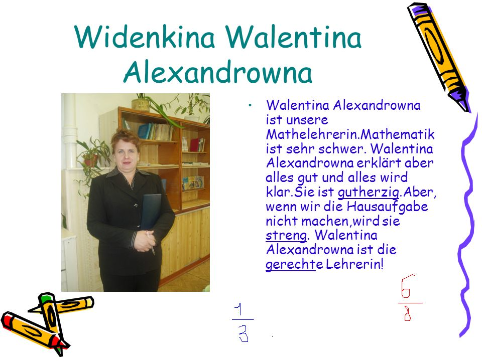 Widenkina Walentina Alexandrowna Walentina Alexandrowna ist unsere Mathelehrerin.Mathematik ist sehr schwer.
