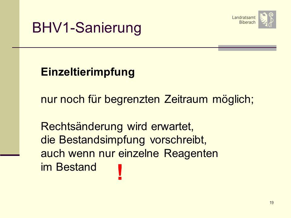 19 BHV1-Sanierung Einzeltierimpfung nur noch für begrenzten Zeitraum möglich; Rechtsänderung wird erwartet, die Bestandsimpfung vorschreibt, auch wenn nur einzelne Reagenten im Bestand !