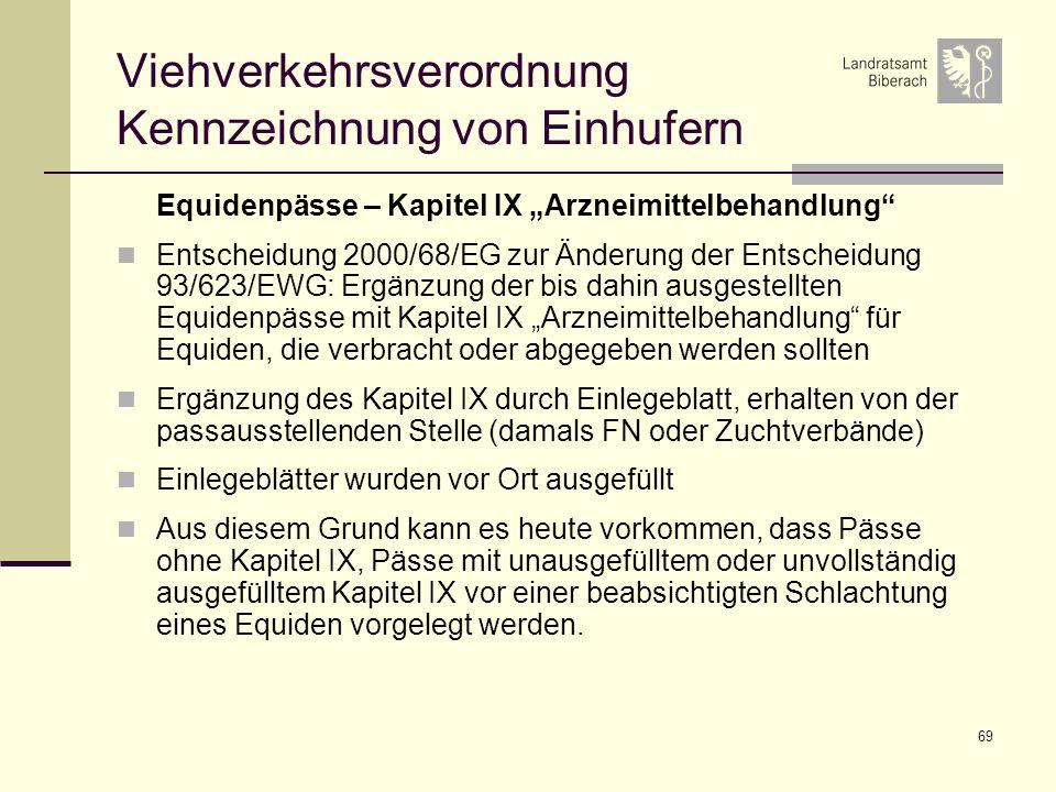 69 Viehverkehrsverordnung Kennzeichnung von Einhufern Equidenpässe – Kapitel IX Arzneimittelbehandlung Entscheidung 2000/68/EG zur Änderung der Entscheidung 93/623/EWG: Ergänzung der bis dahin ausgestellten Equidenpässe mit Kapitel IX Arzneimittelbehandlung für Equiden, die verbracht oder abgegeben werden sollten Ergänzung des Kapitel IX durch Einlegeblatt, erhalten von der passausstellenden Stelle (damals FN oder Zuchtverbände) Einlegeblätter wurden vor Ort ausgefüllt Aus diesem Grund kann es heute vorkommen, dass Pässe ohne Kapitel IX, Pässe mit unausgefülltem oder unvollständig ausgefülltem Kapitel IX vor einer beabsichtigten Schlachtung eines Equiden vorgelegt werden.