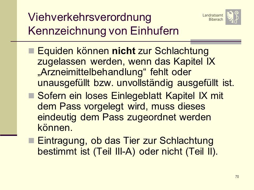70 Viehverkehrsverordnung Kennzeichnung von Einhufern Equiden können nicht zur Schlachtung zugelassen werden, wenn das Kapitel IX Arzneimittelbehandlu