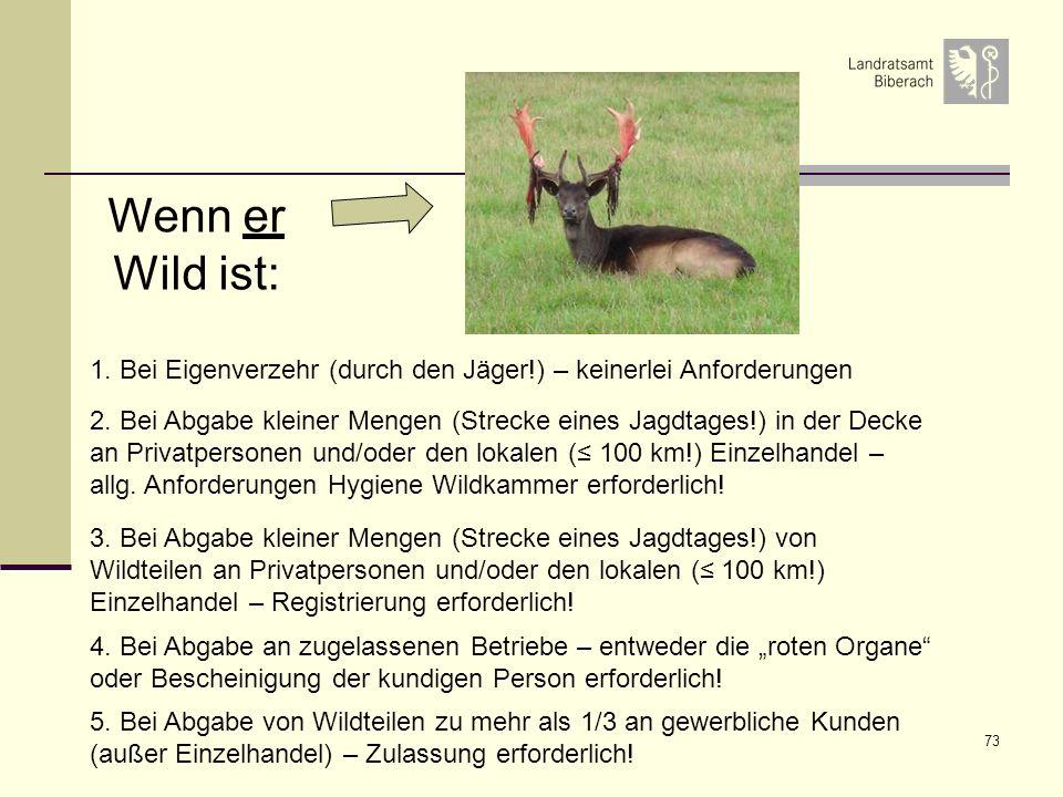 73 Wenn er Wild ist: 1. Bei Eigenverzehr (durch den Jäger!) – keinerlei Anforderungen 2. Bei Abgabe kleiner Mengen (Strecke eines Jagdtages!) in der D