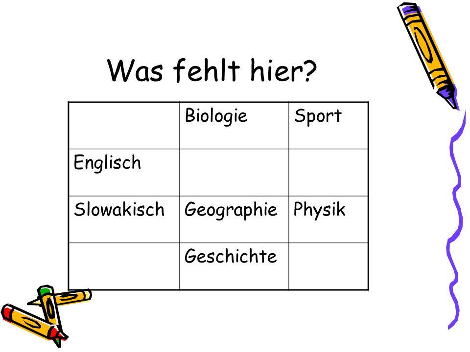 Was fehlt hier? DeutschBiologieSport Englisch SlowakischGeographiePhysik Geschichte