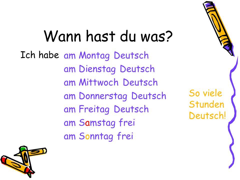 Wann hast du was? Ich habe am Montag Deutsch am Dienstag Deutsch am Mittwoch Deutsch am Donnerstag Deutsch am Freitag Deutsch am Samstag frei am Sonnt