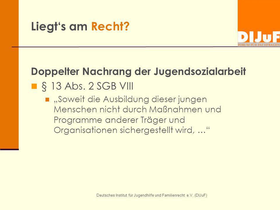 Deutsches Institut für Jugendhilfe und Familienrecht e.V. (DIJuF) Liegts am Recht? Doppelter Nachrang der Jugendsozialarbeit § 13 Abs. 2 SGB VIII Sowe