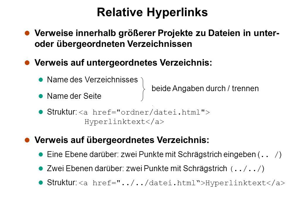 Relative Hyperlinks l Verweise innerhalb größerer Projekte zu Dateien in unter- oder übergeordneten Verzeichnissen l Verweis auf untergeordnetes Verzeichnis: l Name des Verzeichnisses l Name der Seite Struktur: Hyperlinktext l Verweis auf übergeordnetes Verzeichnis: Eine Ebene darüber: zwei Punkte mit Schrägstrich eingeben (..