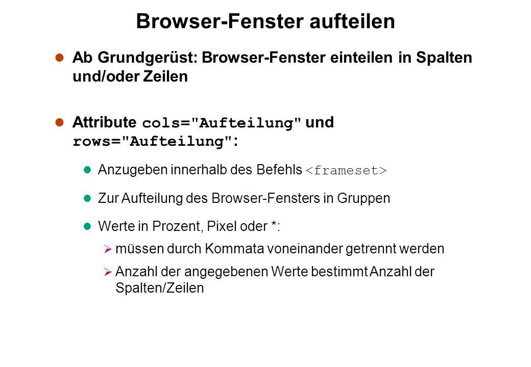 Browser-Fenster aufteilen l Ab Grundgerüst: Browser-Fenster einteilen in Spalten und/oder Zeilen Attribute cols= Aufteilung und rows= Aufteilung : Anzugeben innerhalb des Befehls l Zur Aufteilung des Browser-Fensters in Gruppen l Werte in Prozent, Pixel oder *: müssen durch Kommata voneinander getrennt werden Anzahl der angegebenen Werte bestimmt Anzahl der Spalten/Zeilen
