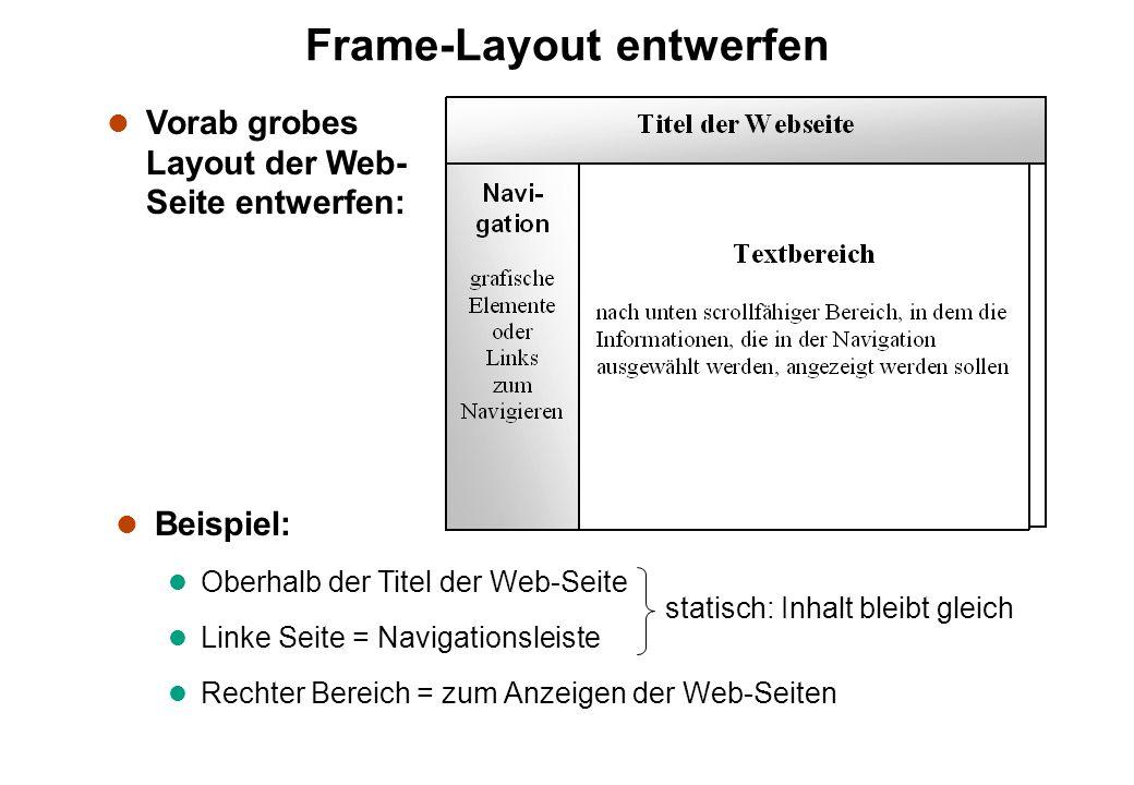 Frame-Layout entwerfen l Beispiel: l Oberhalb der Titel der Web-Seite l Linke Seite = Navigationsleiste l Rechter Bereich = zum Anzeigen der Web-Seiten statisch: Inhalt bleibt gleich l Vorab grobes Layout der Web- Seite entwerfen:
