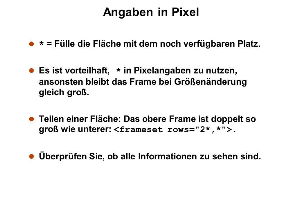 Angaben in Pixel * = Fülle die Fläche mit dem noch verfügbaren Platz. Es ist vorteilhaft, * in Pixelangaben zu nutzen, ansonsten bleibt das Frame bei