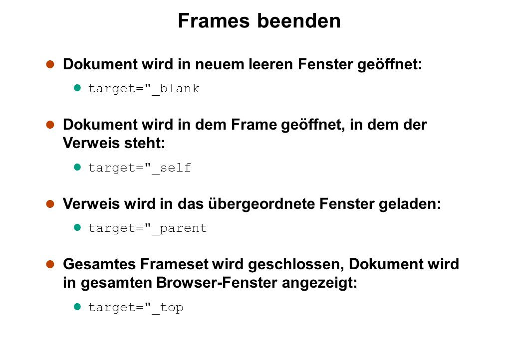 Frames beenden l Dokument wird in neuem leeren Fenster geöffnet: l target= _blank l Dokument wird in dem Frame geöffnet, in dem der Verweis steht: l target= _self l Verweis wird in das übergeordnete Fenster geladen: l target= _parent l Gesamtes Frameset wird geschlossen, Dokument wird in gesamten Browser-Fenster angezeigt: l target= _top