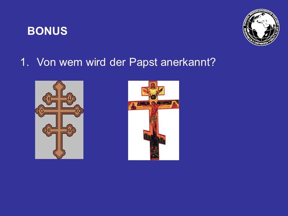 BONUS 1.Von wem wird der Papst anerkannt?