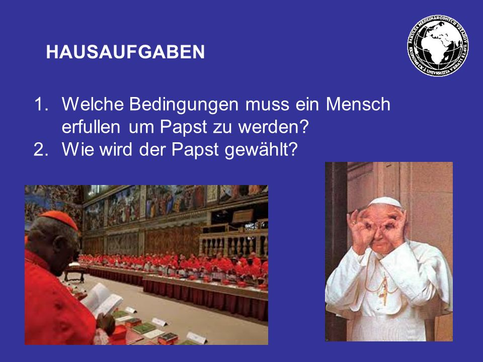 HAUSAUFGABEN 1.Welche Bedingungen muss ein Mensch erfullen um Papst zu werden.