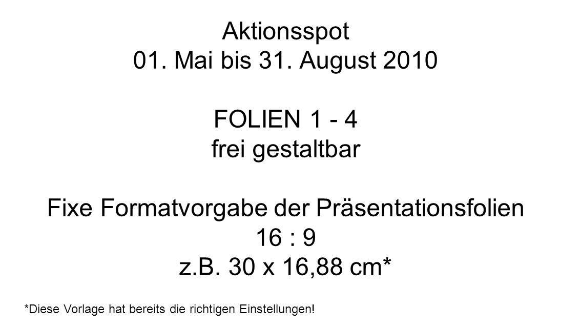 Aktionsspot 01. Mai bis 31. August 2010 Zu beachten: Bei Beschriftung der Folien 1cm Rand lassen