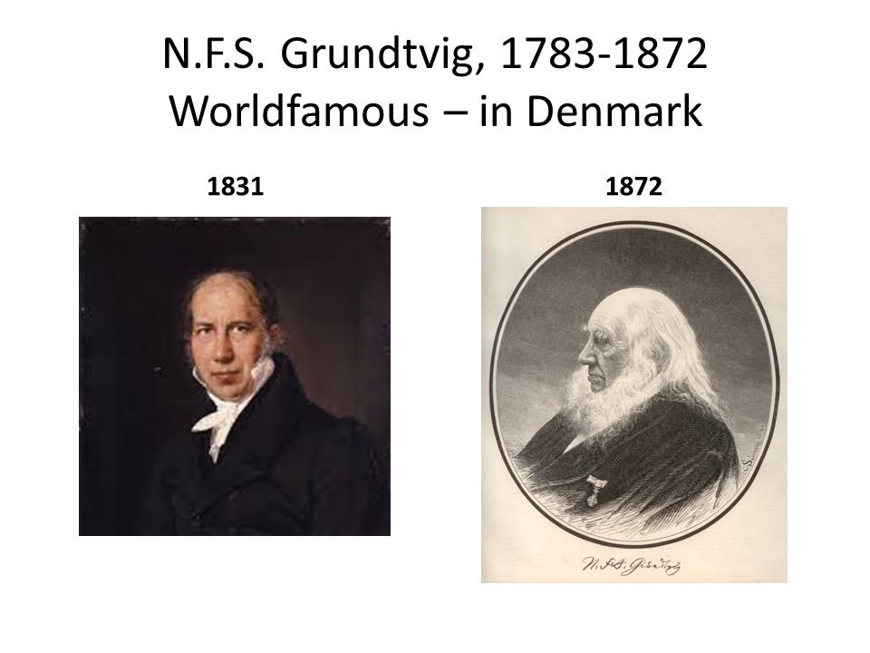 N.F.S. Grundtvig, 1783-1872 Worldfamous – in Denmark 18311872