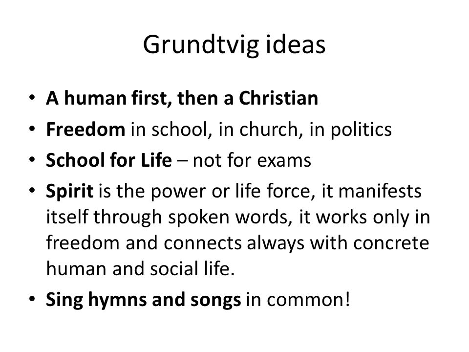 Grundtvig ideas A human first, then a Christian Freedom in school, in church, in politics School for Life – not for exams Spirit is the power or life force, it manifests itself through spoken words, it works only in freedom and connects always with concrete human and social life.