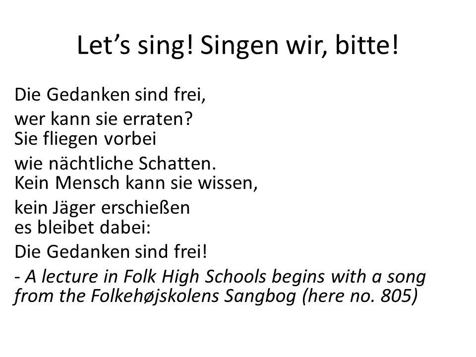 Lets sing! Singen wir, bitte! Die Gedanken sind frei, wer kann sie erraten? Sie fliegen vorbei wie nächtliche Schatten. Kein Mensch kann sie wissen, k